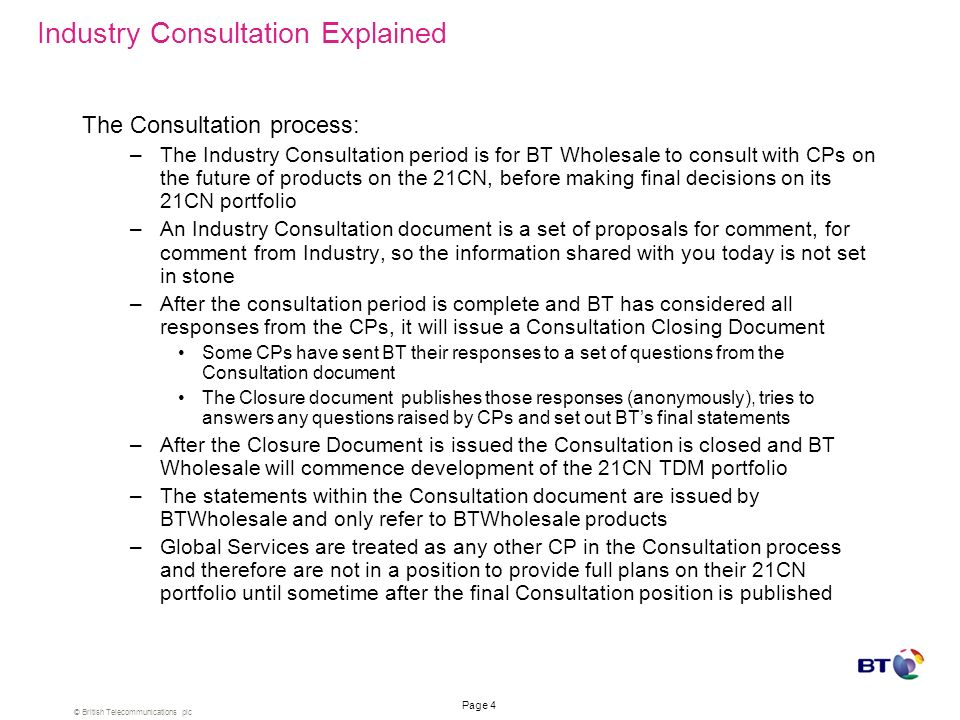 © British Telecommunications plc Page 3 Agenda Introductions The Industry Consultation Process Summary of key Consultation messages –Product Annex fro