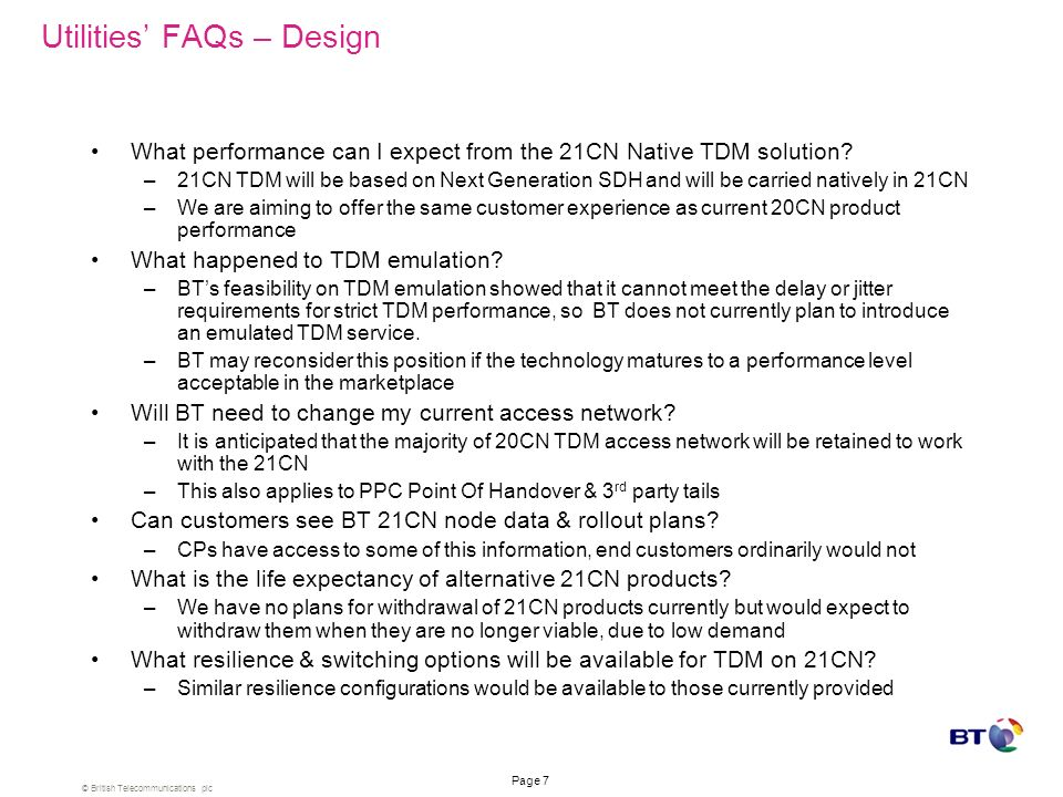 © British Telecommunications plc Page 7 Utilities FAQs – Design What performance can I expect from the 21CN Native TDM solution.