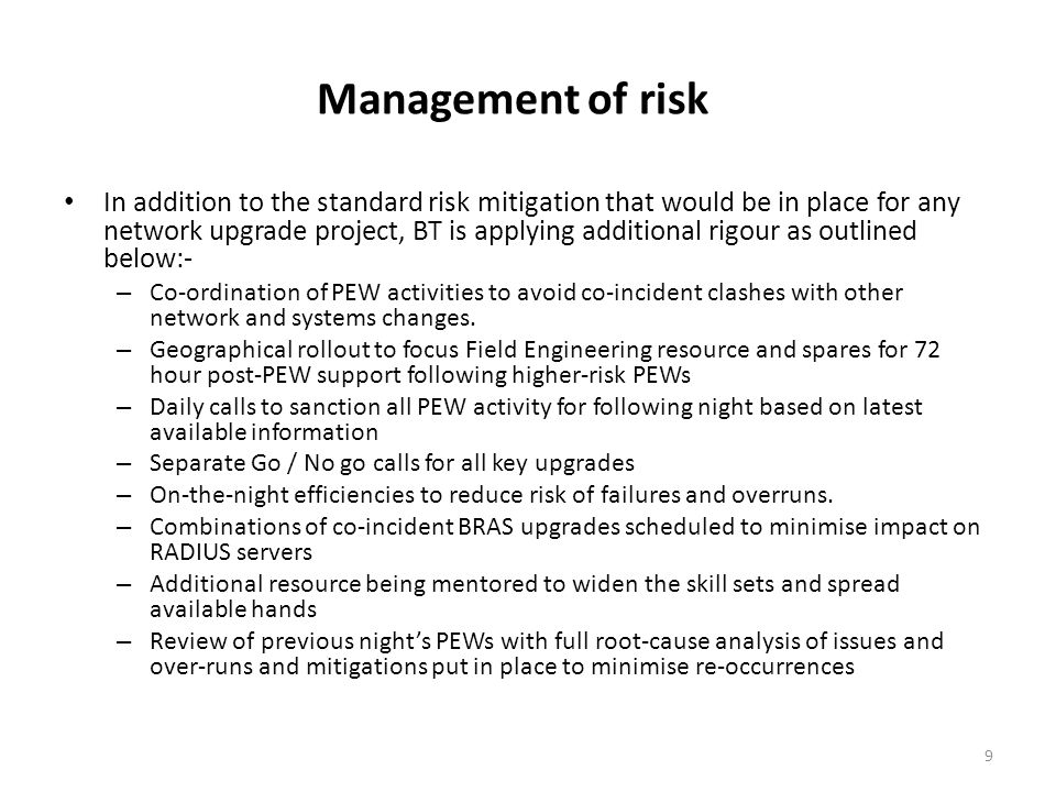 Management of risk In addition to the standard risk mitigation that would be in place for any network upgrade project, BT is applying additional rigour as outlined below:- – Co-ordination of PEW activities to avoid co-incident clashes with other network and systems changes.