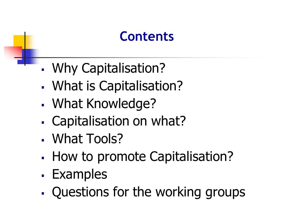 Why Capitalisation? What is Capitalisation? What Knowledge? Capitalisation on what? What Tools? How to promote Capitalisation? Examples Questions for