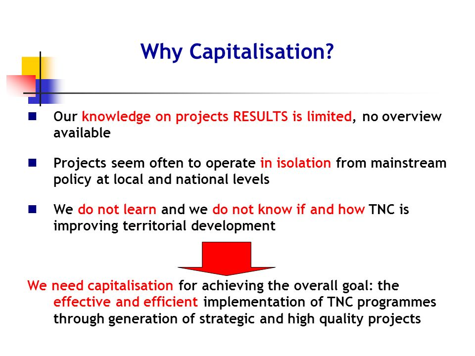 Our knowledge on projects RESULTS is limited, no overview available Projects seem often to operate in isolation from mainstream policy at local and national levels We do not learn and we do not know if and how TNC is improving territorial development We need capitalisation for achieving the overall goal: the effective and efficient implementation of TNC programmes through generation of strategic and high quality projects Why Capitalisation