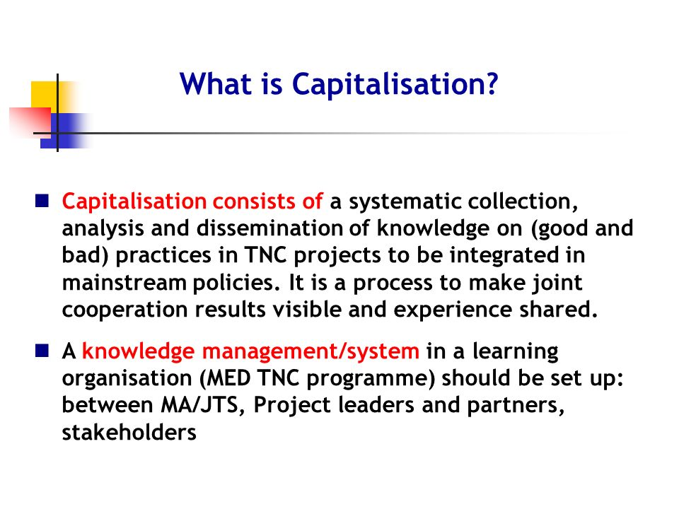 Capitalisation consists of a systematic collection, analysis and dissemination of knowledge on (good and bad) practices in TNC projects to be integrated in mainstream policies.
