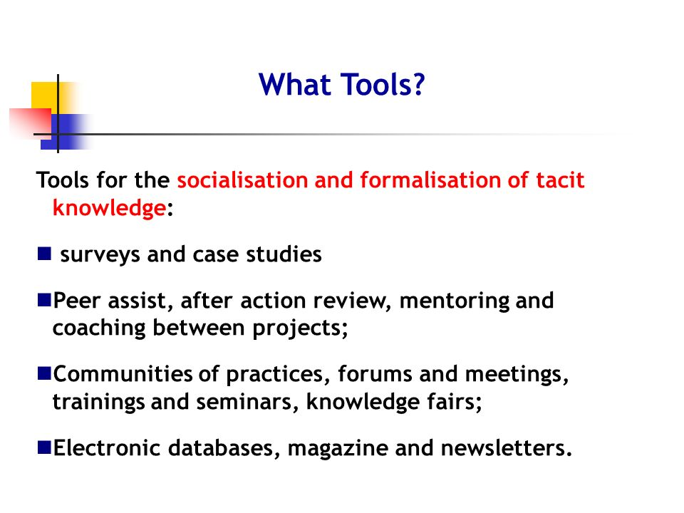 Tools for the socialisation and formalisation of tacit knowledge: surveys and case studies Peer assist, after action review, mentoring and coaching be