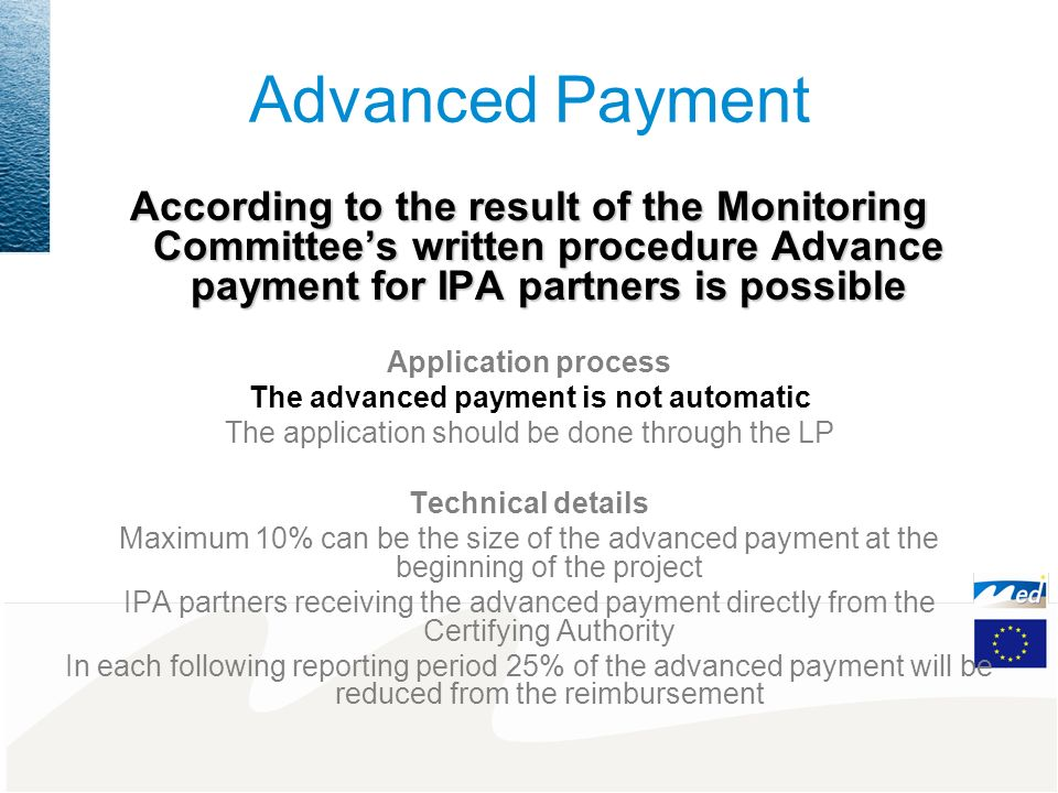 Advanced Payment According to the result of the Monitoring Committees written procedure Advance payment for IPA partners is possible Application process The advanced payment is not automatic The application should be done through the LP Technical details Maximum 10% can be the size of the advanced payment at the beginning of the project IPA partners receiving the advanced payment directly from the Certifying Authority In each following reporting period 25% of the advanced payment will be reduced from the reimbursement