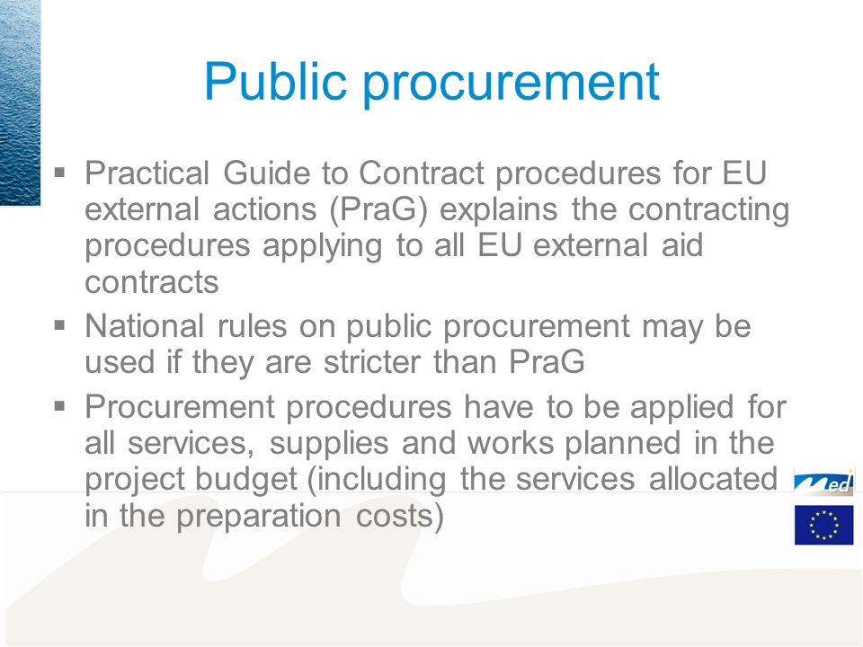 Public procurement Practical Guide to Contract procedures for EU external actions (PraG) explains the contracting procedures applying to all EU external aid contracts National rules on public procurement may be used if they are stricter than PraG Procurement procedures have to be applied for all services, supplies and works planned in the project budget (including the services allocated in the preparation costs)