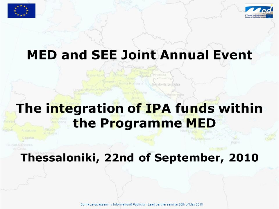 MED and SEE Joint Annual Event The integration of IPA funds within the Programme MED Thessaloniki, 22nd of September, 2010 Sonia Levavasseur – « Infor