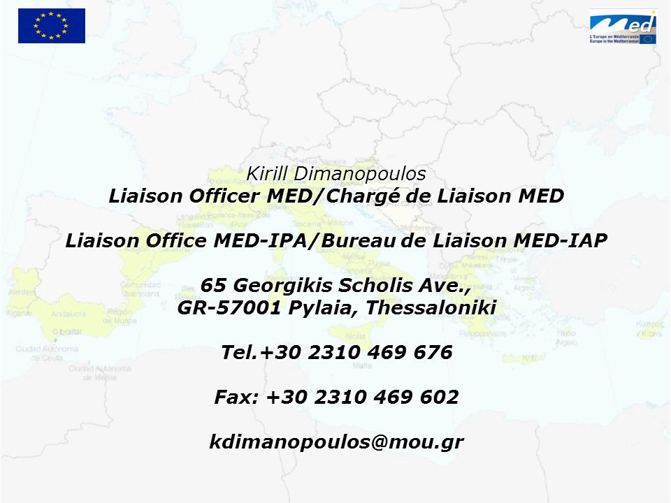 Kirill Dimanopoulos Liaison Officer MED/Chargé de Liaison MED Liaison Office MED-IPA/Bureau de Liaison MED-IAP 65 Georgikis Scholis Ave., GR-57001 Pylaia, Thessaloniki Tel.+30 2310 469 676 Fax: +30 2310 469 602 kdimanopoulos@mou.gr