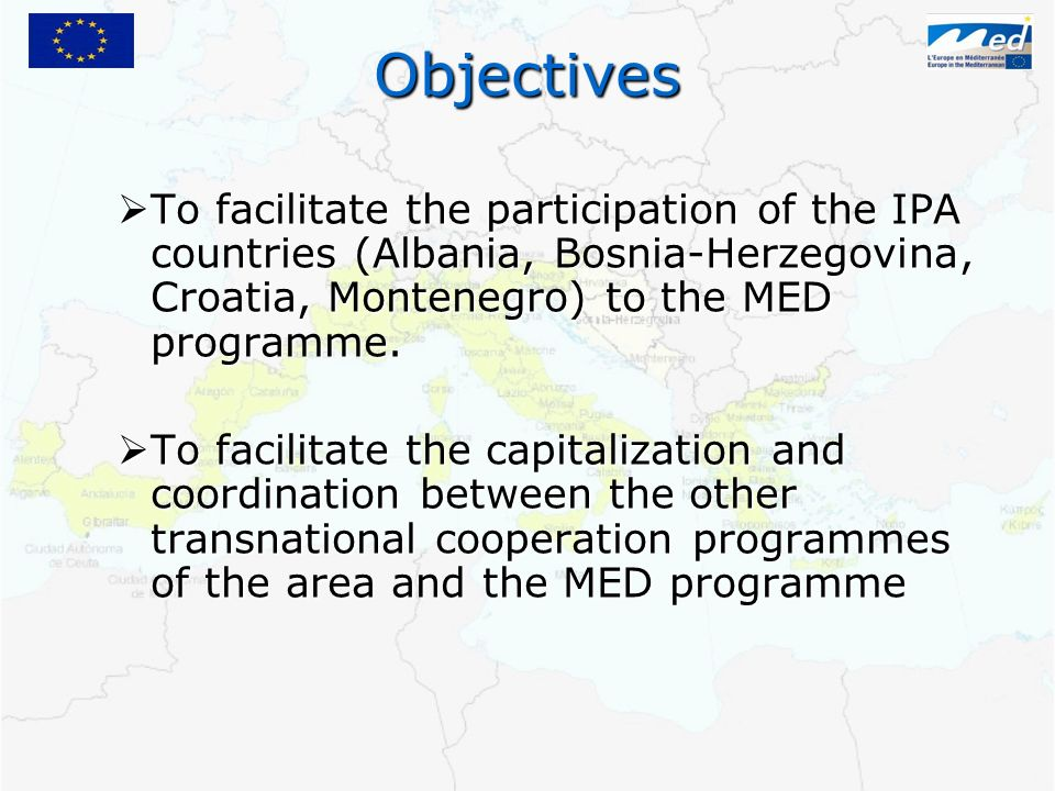 Objectives To facilitate the participation of the IPA countries (Albania, Bosnia-Herzegovina, Croatia, Montenegro) to the MED programme. To facilitate