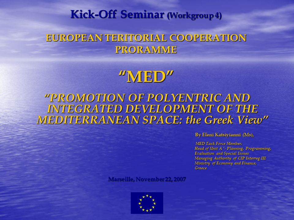 Kick-Off Seminar (Workgroup 4) EUROPEAN TERITORIAL COOPERATION PRORAMME MED PROMOTION OF POLYENTRIC AND INTEGRATED DEVELOPMENT OF THE MEDITERRANEAN SPACE: the Greek View By Eleni Katsiyianni (Ms), By Eleni Katsiyianni (Ms), MED Task Force Member, MED Task Force Member, Head of Unit A - Planning, Programming, Evaluation and Special Issues Evaluation and Special Issues Managing Authority of CIP Interreg III Managing Authority of CIP Interreg III Ministry of Economy and Finance, Ministry of Economy and Finance, Greece Greece Marseille, November 22, 2007