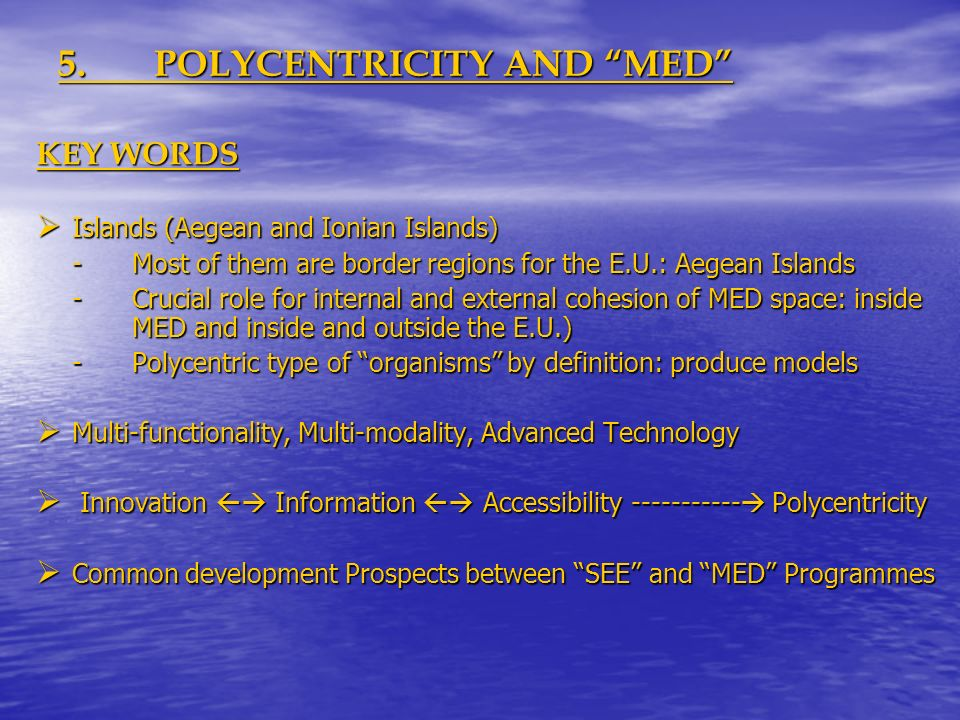 5.POLYCENTRICITY AND MED KEY WORDS Islands (Aegean and Ionian Islands) Islands (Aegean and Ionian Islands) -Most of them are border regions for the E.U.: Aegean Islands -Crucial role for internal and external cohesion of MED space: inside MED and inside and outside the E.U.) -Polycentric type of organisms by definition: produce models Multi-functionality, Multi-modality, Advanced Technology Multi-functionality, Multi-modality, Advanced Technology Innovation Information Accessibility ----------- Polycentricity Innovation Information Accessibility ----------- Polycentricity Common development Prospects between SEE and MED Programmes Common development Prospects between SEE and MED Programmes