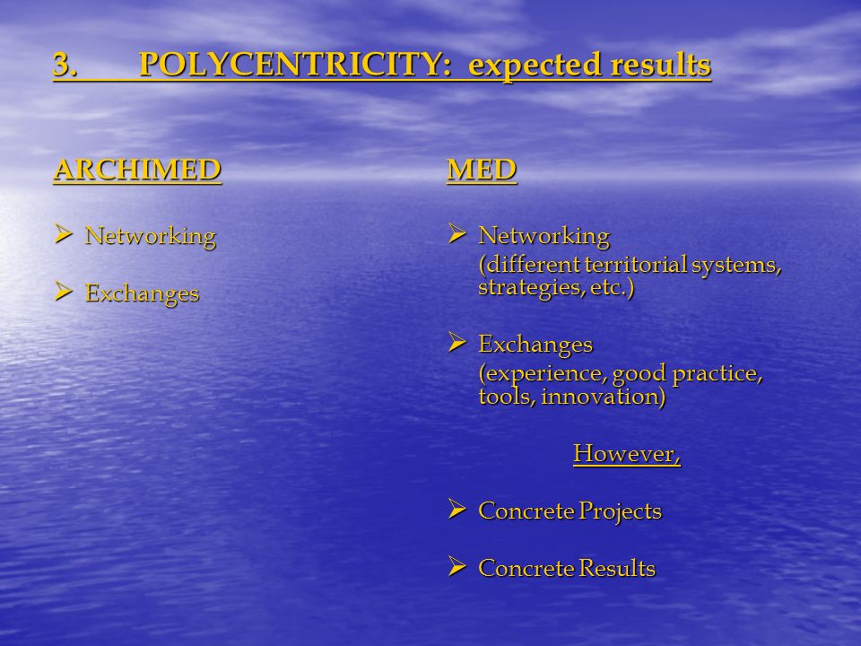 3.POLYCENTRICITY: expected results ARCHIMED Networking Networking Exchanges ExchangesMED Networking Networking (different territorial systems, strategies, etc.) Exchanges Exchanges (experience, good practice, tools, innovation) However, Concrete Projects Concrete Projects Concrete Results Concrete Results
