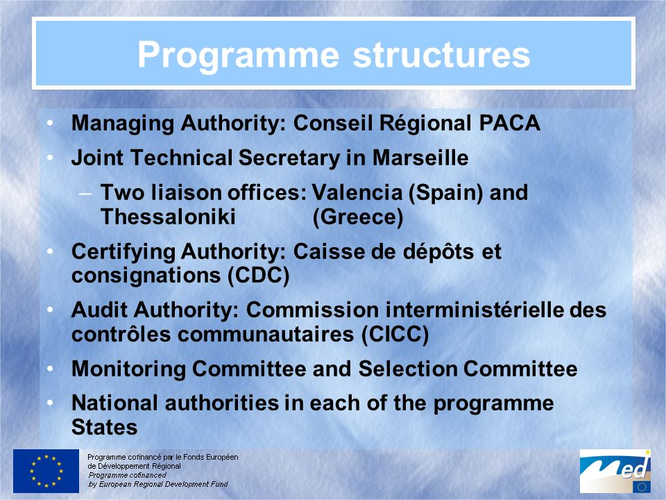 Programme structures Managing Authority: Conseil Régional PACA Joint Technical Secretary in Marseille –Two liaison offices: Valencia (Spain) and Thessaloniki (Greece) Certifying Authority: Caisse de dépôts et consignations (CDC) Audit Authority: Commission interministérielle des contrôles communautaires (CICC) Monitoring Committee and Selection Committee National authorities in each of the programme States