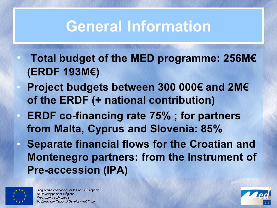 General Information Total budget of the MED programme: 256M (ERDF 193M) Project budgets between 300 000 and 2M of the ERDF (+ national contribution) E