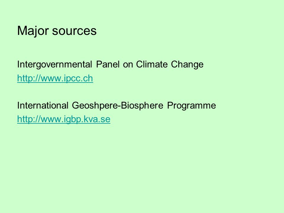 Major sources Intergovernmental Panel on Climate Change http://www.ipcc.ch International Geoshpere-Biosphere Programme http://www.igbp.kva.se