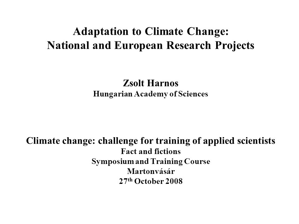 Adaptation to Climate Change: National and European Research Projects Zsolt Harnos Hungarian Academy of Sciences Climate change: challenge for training of applied scientists Fact and fictions Symposium and Training Course Martonvásár 27 th October 2008