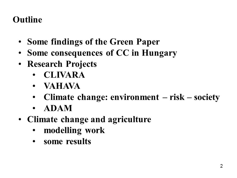 2 Outline Some findings of the Green Paper Some consequences of CC in Hungary Research Projects CLIVARA VAHAVA Climate change: environment – risk – society ADAM Climate change and agriculture modelling work some results