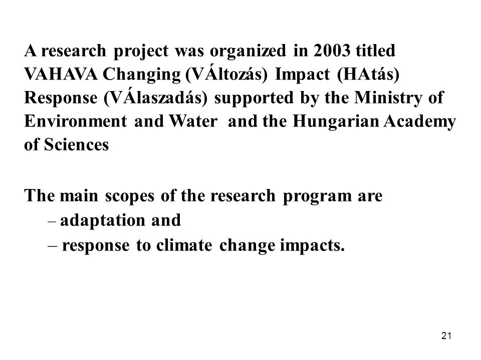 21 A research project was organized in 2003 titled VAHAVA Changing (VÁltozás) Impact (HAtás) Response (VÁlaszadás) supported by the Ministry of Environment and Water and the Hungarian Academy of Sciences The main scopes of the research program are – adaptation and – response to climate change impacts.