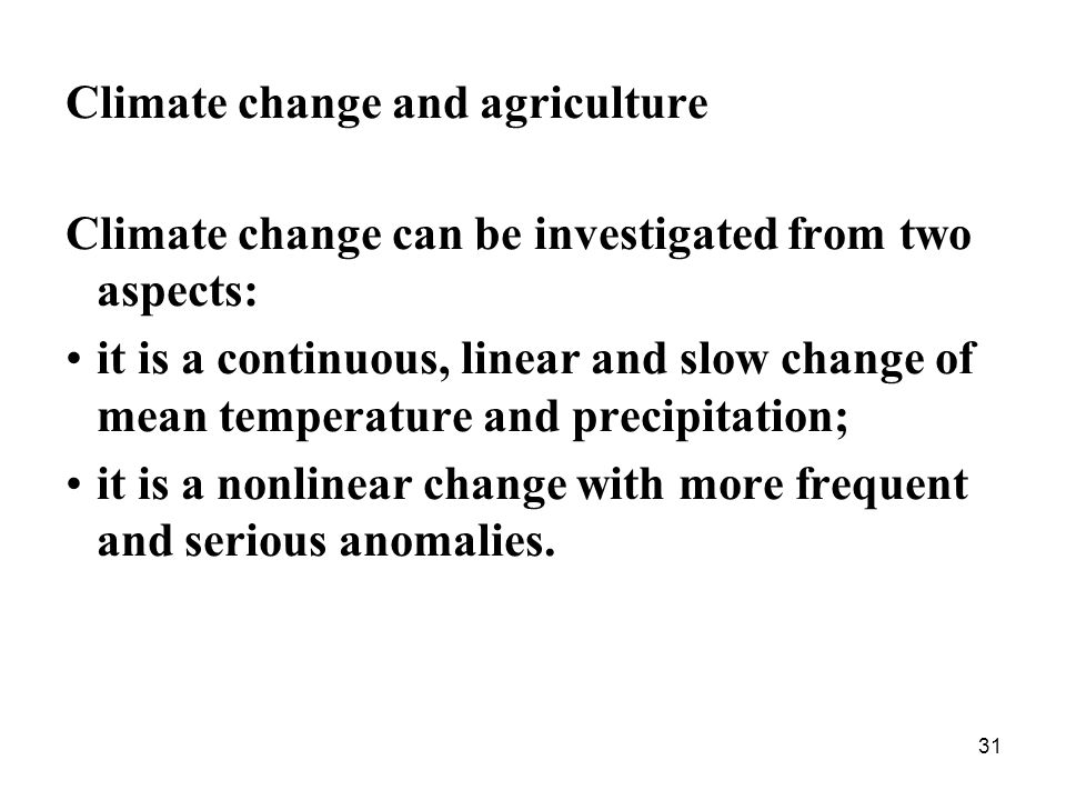 31 Climate change and agriculture Climate change can be investigated from two aspects: it is a continuous, linear and slow change of mean temperature and precipitation; it is a nonlinear change with more frequent and serious anomalies.