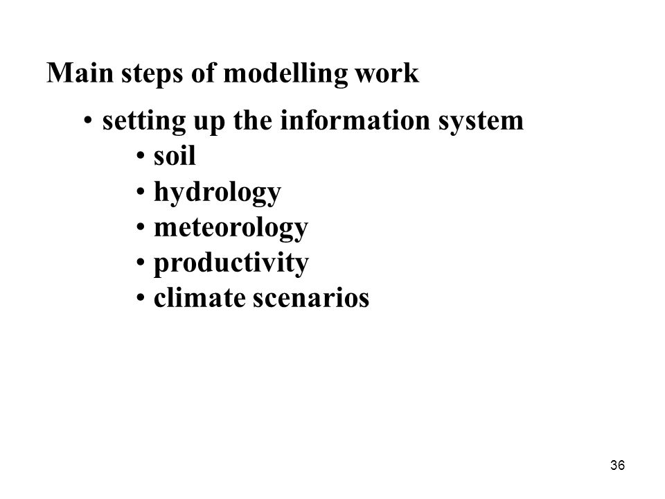 36 Main steps of modelling work setting up the information system soil hydrology meteorology productivity climate scenarios