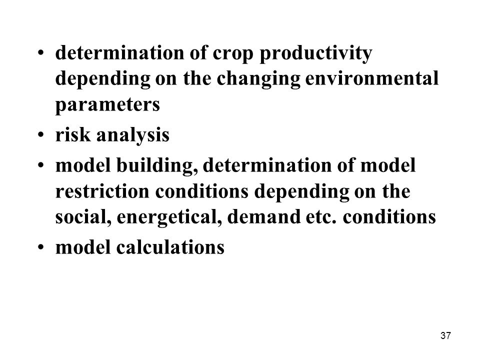 37 determination of crop productivity depending on the changing environmental parameters risk analysis model building, determination of model restriction conditions depending on the social, energetical, demand etc.