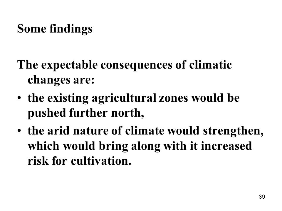 39 Some findings The expectable consequences of climatic changes are: the existing agricultural zones would be pushed further north, the arid nature of climate would strengthen, which would bring along with it increased risk for cultivation.