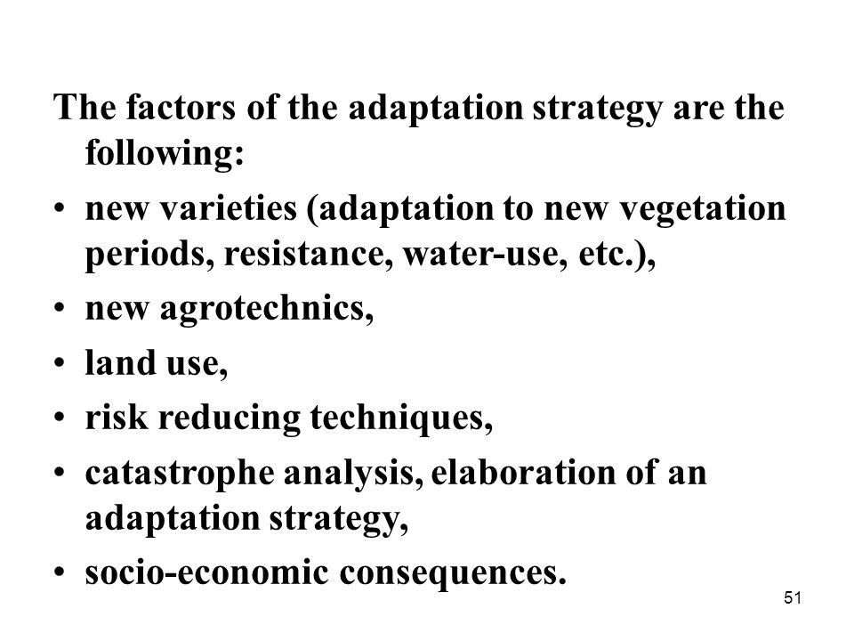 51 The factors of the adaptation strategy are the following: new varieties (adaptation to new vegetation periods, resistance, water-use, etc.), new agrotechnics, land use, risk reducing techniques, catastrophe analysis, elaboration of an adaptation strategy, socio-economic consequences.