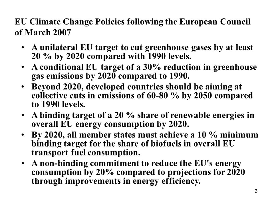 6 EU Climate Change Policies following the European Council of March 2007 A unilateral EU target to cut greenhouse gases by at least 20 % by 2020 compared with 1990 levels.