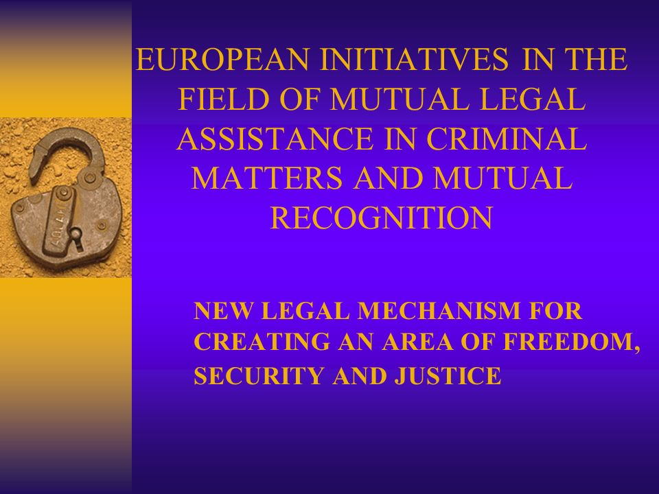 EUROPEAN INITIATIVES IN THE FIELD OF MUTUAL LEGAL ASSISTANCE IN CRIMINAL MATTERS AND MUTUAL RECOGNITION NEW LEGAL MECHANISM FOR CREATING AN AREA OF FR