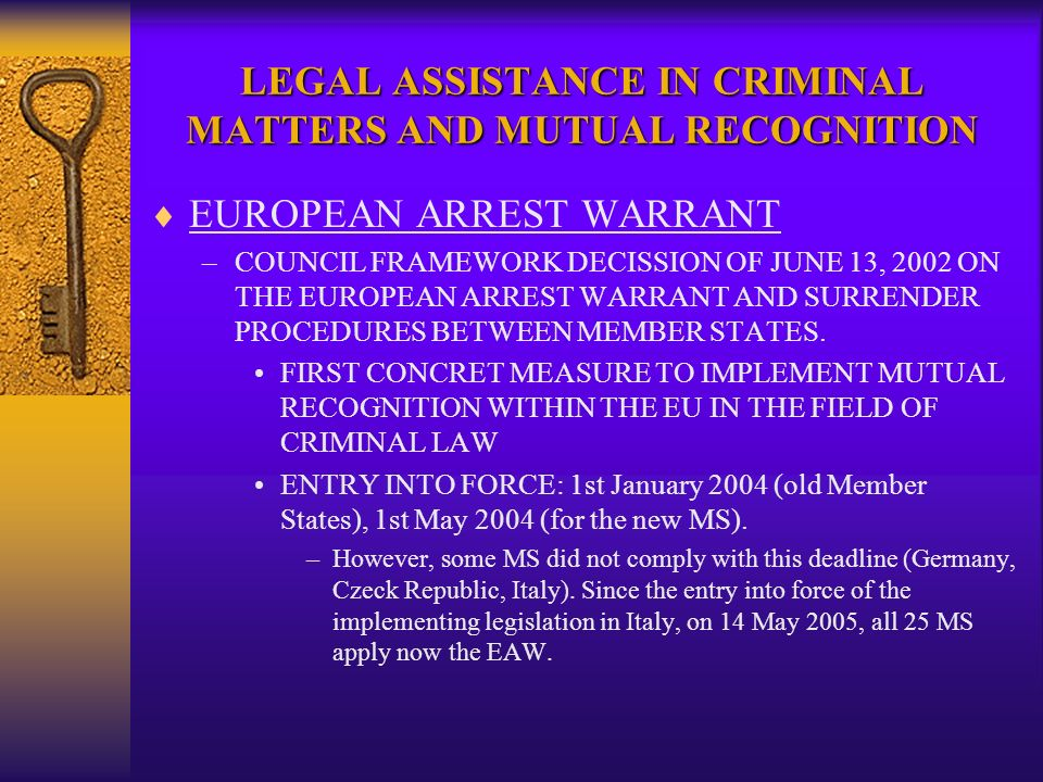 LEGAL ASSISTANCE IN CRIMINAL MATTERS AND MUTUAL RECOGNITION EUROPEAN ARREST WARRANT –COUNCIL FRAMEWORK DECISSION OF JUNE 13, 2002 ON THE EUROPEAN ARREST WARRANT AND SURRENDER PROCEDURES BETWEEN MEMBER STATES.