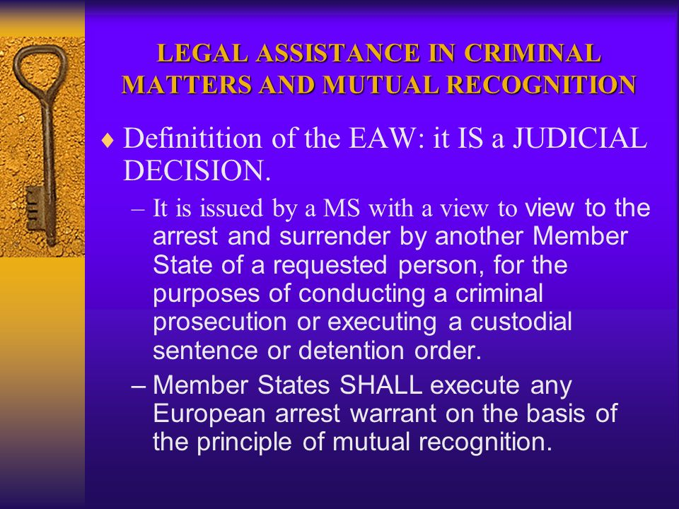 LEGAL ASSISTANCE IN CRIMINAL MATTERS AND MUTUAL RECOGNITION Definitition of the EAW: it IS a JUDICIAL DECISION. –It is issued by a MS with a view to v