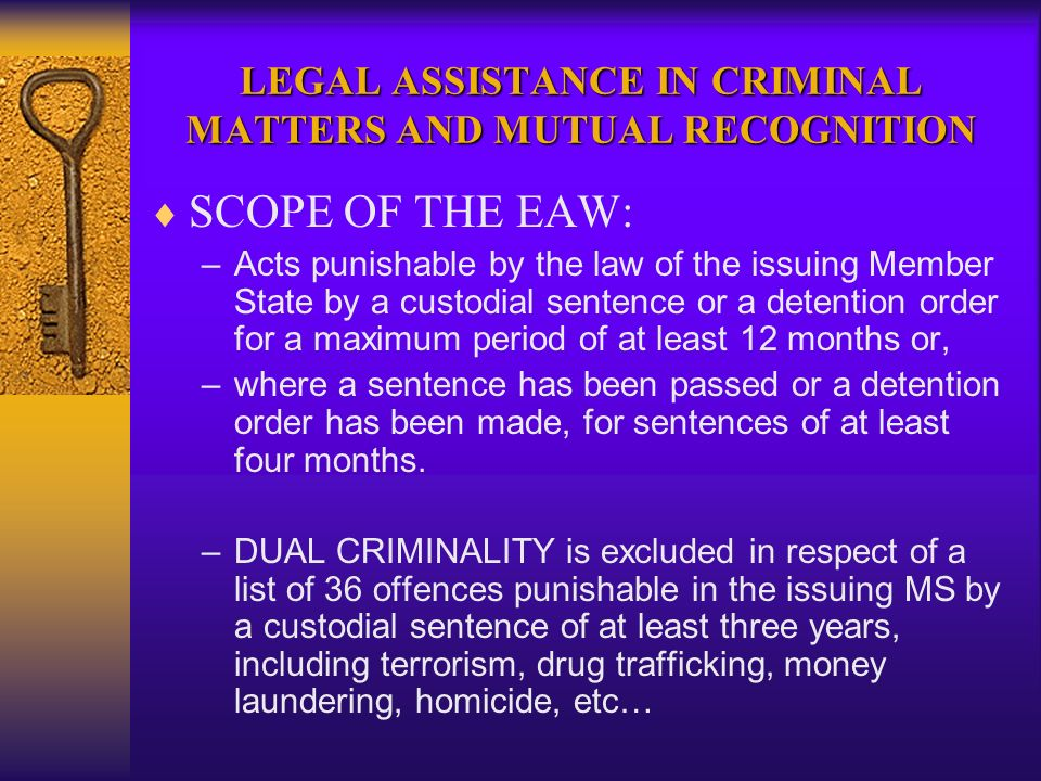 LEGAL ASSISTANCE IN CRIMINAL MATTERS AND MUTUAL RECOGNITION SCOPE OF THE EAW: –Acts punishable by the law of the issuing Member State by a custodial sentence or a detention order for a maximum period of at least 12 months or, –where a sentence has been passed or a detention order has been made, for sentences of at least four months.