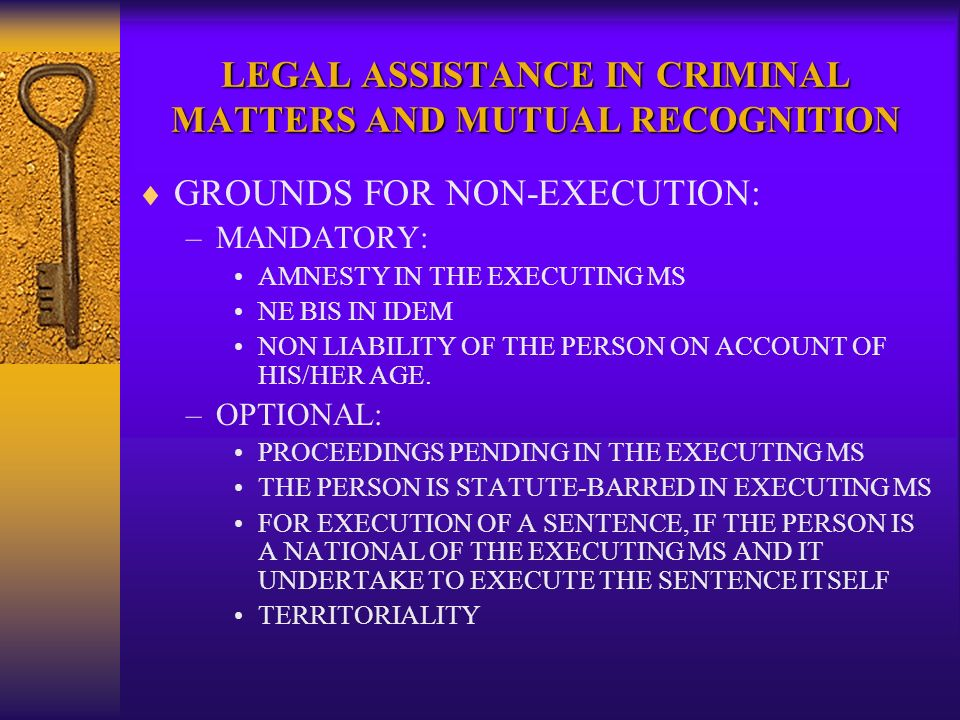 LEGAL ASSISTANCE IN CRIMINAL MATTERS AND MUTUAL RECOGNITION GROUNDS FOR NON-EXECUTION: –MANDATORY: AMNESTY IN THE EXECUTING MS NE BIS IN IDEM NON LIABILITY OF THE PERSON ON ACCOUNT OF HIS/HER AGE.