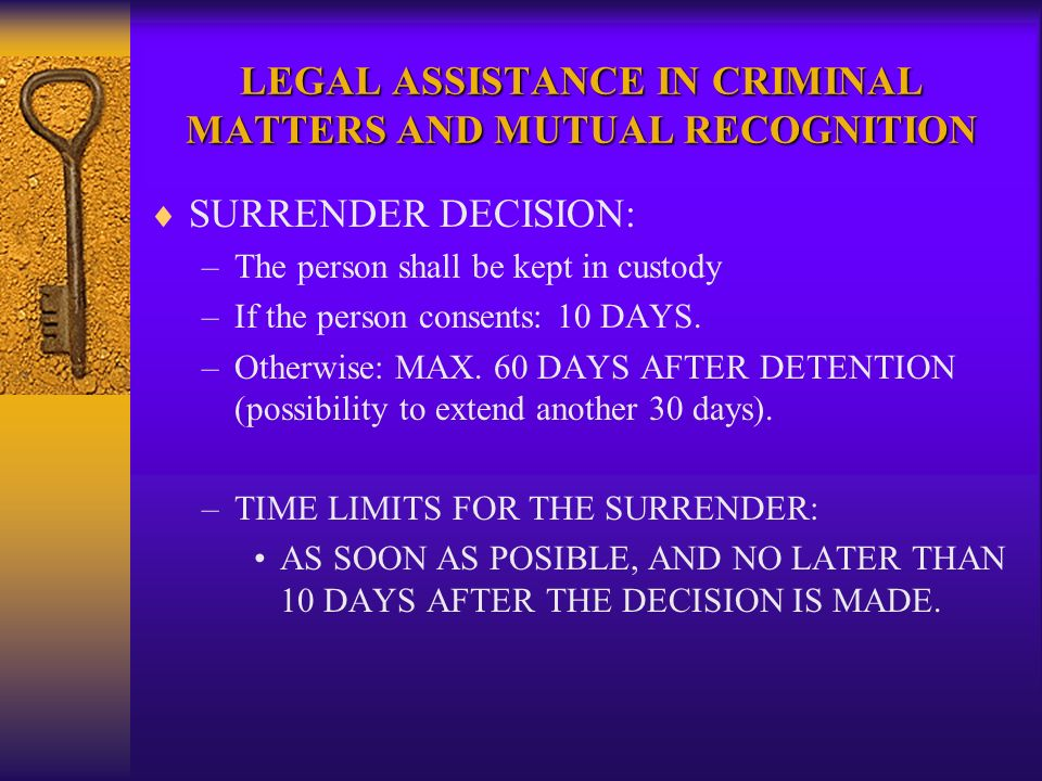 LEGAL ASSISTANCE IN CRIMINAL MATTERS AND MUTUAL RECOGNITION SURRENDER DECISION: –The person shall be kept in custody –If the person consents: 10 DAYS.