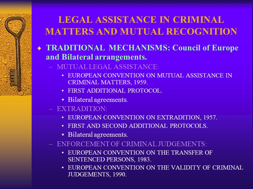 LEGAL ASSISTANCE IN CRIMINAL MATTERS AND MUTUAL RECOGNITION TRADITIONAL MECHANISMS: Council of Europe and Bilateral arrangements. –MUTUAL LEGAL ASSIST