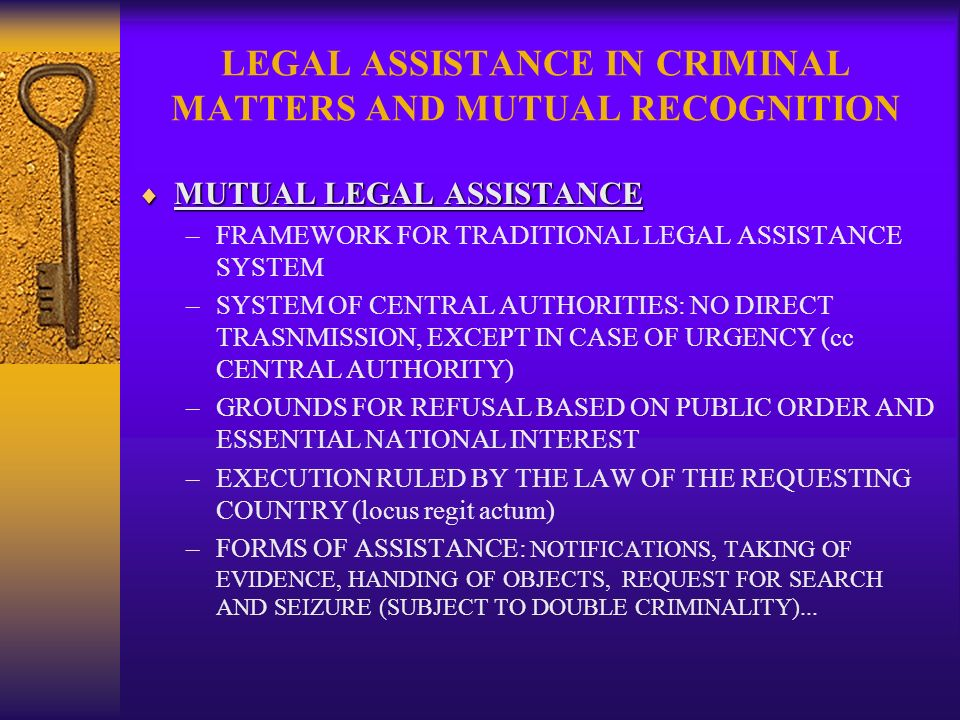 LEGAL ASSISTANCE IN CRIMINAL MATTERS AND MUTUAL RECOGNITION MUTUAL LEGAL ASSISTANCE MUTUAL LEGAL ASSISTANCE –FRAMEWORK FOR TRADITIONAL LEGAL ASSISTANCE SYSTEM –SYSTEM OF CENTRAL AUTHORITIES: NO DIRECT TRASNMISSION, EXCEPT IN CASE OF URGENCY (cc CENTRAL AUTHORITY) –GROUNDS FOR REFUSAL BASED ON PUBLIC ORDER AND ESSENTIAL NATIONAL INTEREST –EXECUTION RULED BY THE LAW OF THE REQUESTING COUNTRY (locus regit actum) –FORMS OF ASSISTANCE: NOTIFICATIONS, TAKING OF EVIDENCE, HANDING OF OBJECTS, REQUEST FOR SEARCH AND SEIZURE (SUBJECT TO DOUBLE CRIMINALITY)...