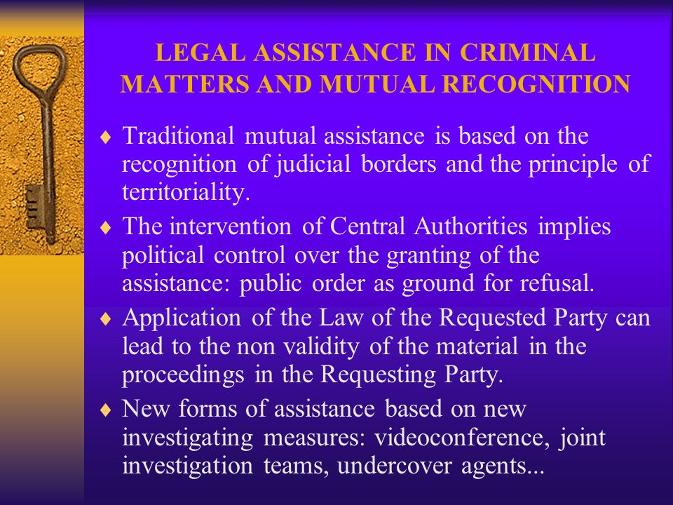 LEGAL ASSISTANCE IN CRIMINAL MATTERS AND MUTUAL RECOGNITION Traditional mutual assistance is based on the recognition of judicial borders and the principle of territoriality.