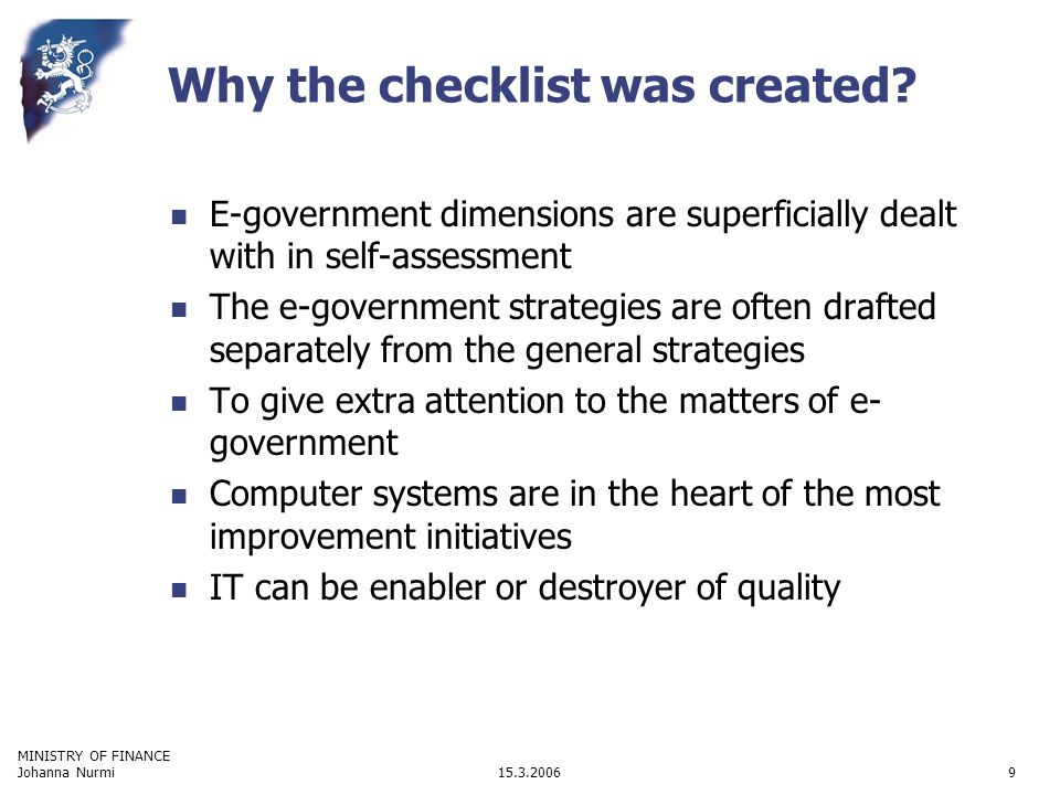 MINISTRY OF FINANCE 15.3.2006Johanna Nurmi9 E-government dimensions are superficially dealt with in self-assessment The e-government strategies are often drafted separately from the general strategies To give extra attention to the matters of e- government Computer systems are in the heart of the most improvement initiatives IT can be enabler or destroyer of quality Why the checklist was created