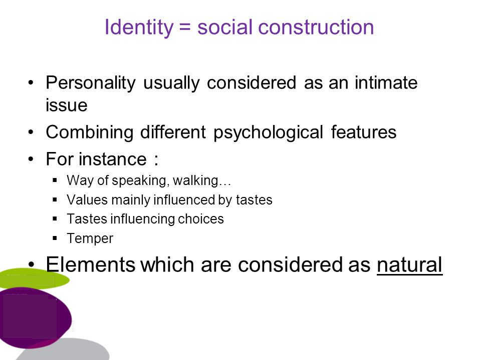 Identity = social construction Personality usually considered as an intimate issue Combining different psychological features For instance : Way of speaking, walking… Values mainly influenced by tastes Tastes influencing choices Temper Elements which are considered as natural