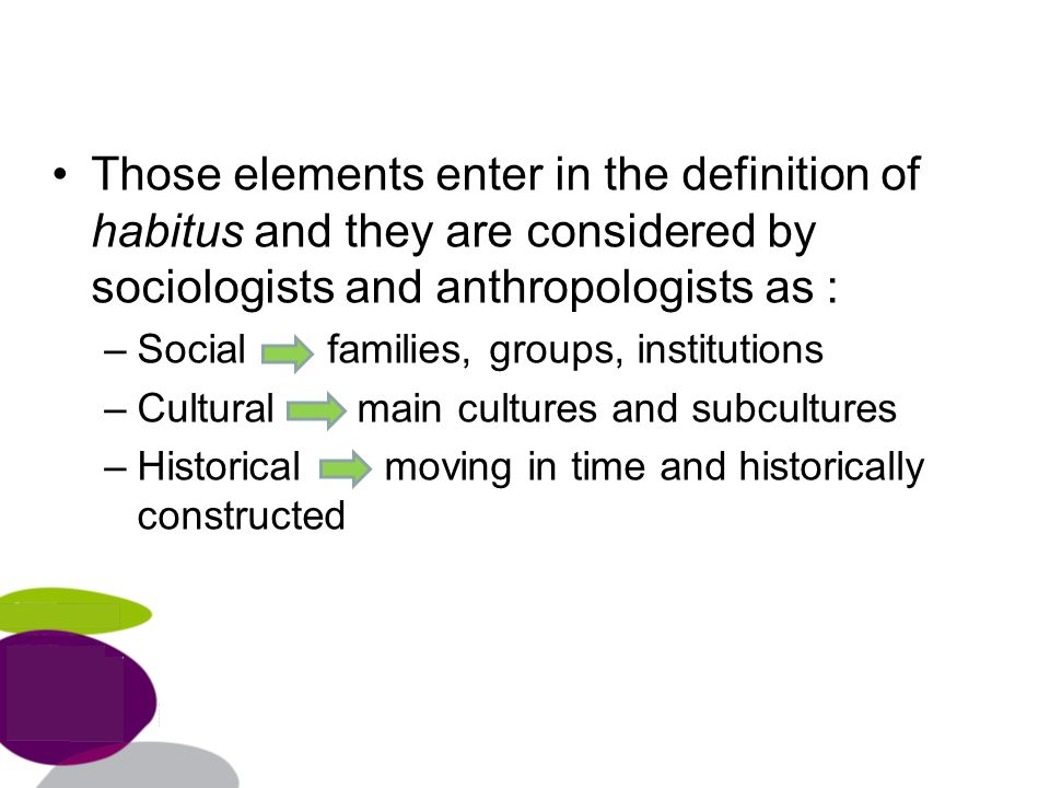 Those elements enter in the definition of habitus and they are considered by sociologists and anthropologists as : –Social families, groups, institutions –Cultural main cultures and subcultures –Historical moving in time and historically constructed