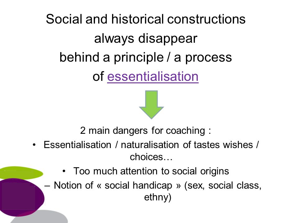 Social and historical constructions always disappear behind a principle / a process of essentialisation 2 main dangers for coaching : Essentialisation / naturalisation of tastes wishes / choices… Too much attention to social origins –Notion of « social handicap » (sex, social class, ethny)