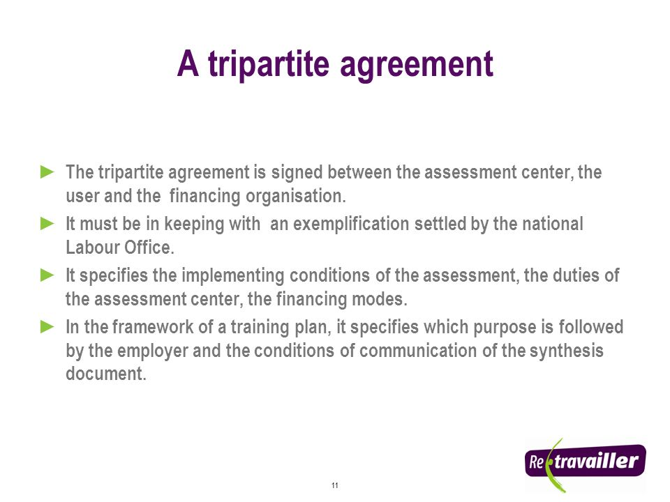 11 A tripartite agreement The tripartite agreement is signed between the assessment center, the user and the financing organisation.