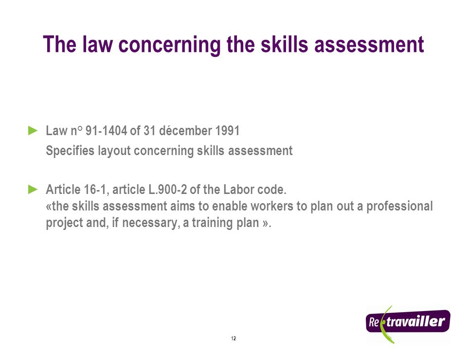 12 The law concerning the skills assessment Law n° 91-1404 of 31 décember 1991 Specifies layout concerning skills assessment Article 16-1, article L.900-2 of the Labor code.