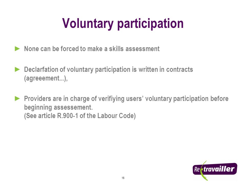 15 Voluntary participation None can be forced to make a skills assessment Declarfation of voluntary participation is written in contracts (agreeement...), Providers are in charge of verifiying users voluntary participation before beginning assessement.
