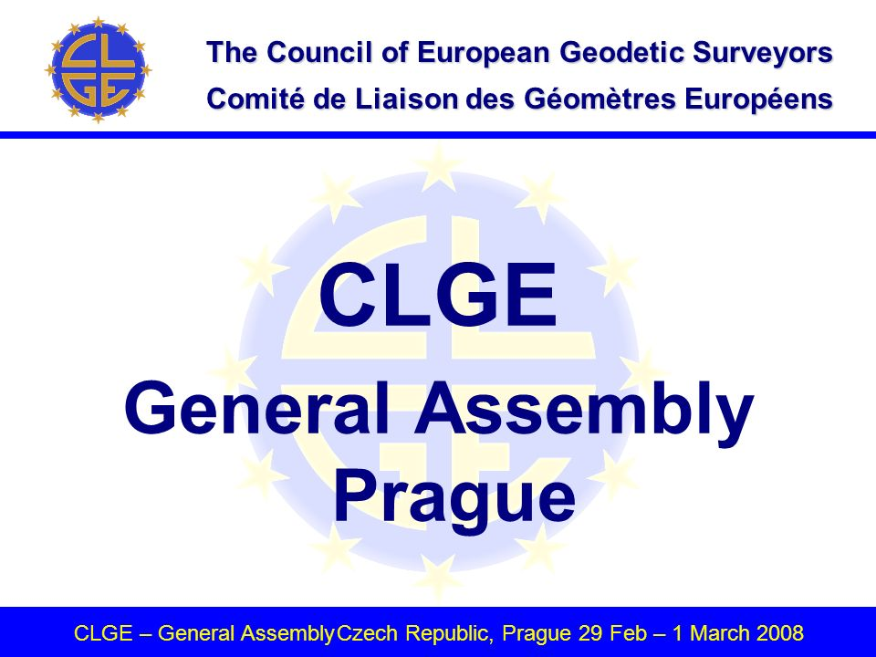 The Council of European Geodetic Surveyors Comité de Liaison des Géomètres Européens CLGE – General AssemblyCzech Republic, Prague 29 Feb – 1 March 2008 CLGE General Assembly Prague