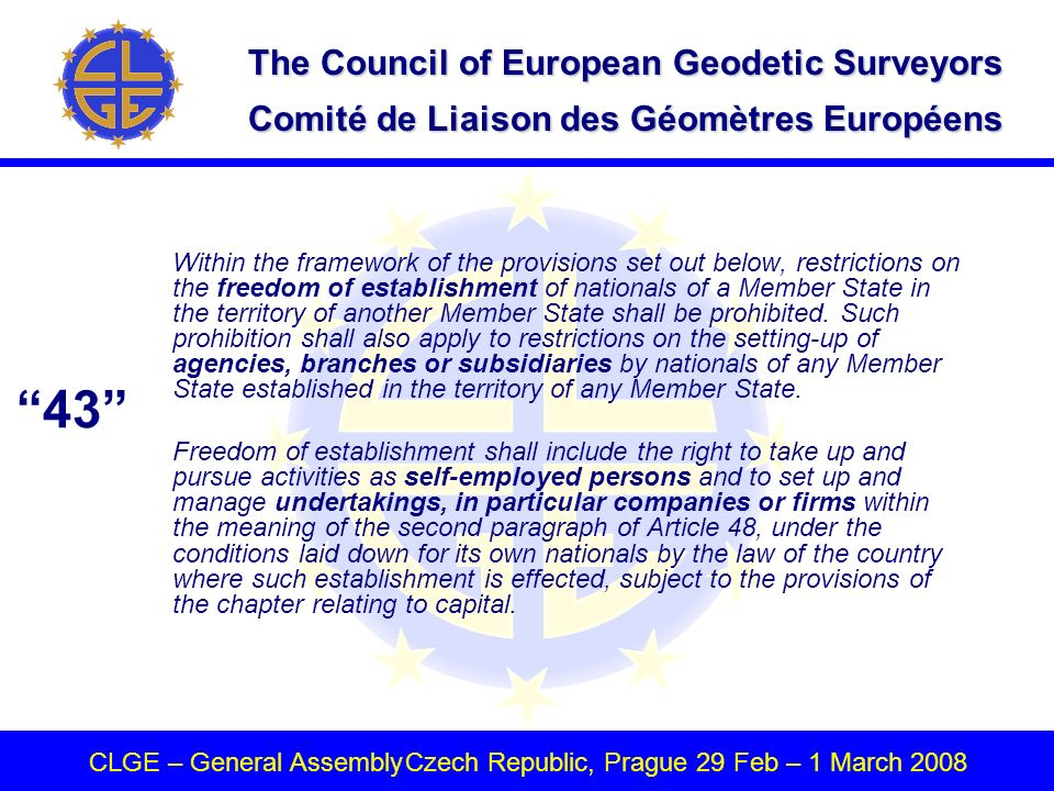 The Council of European Geodetic Surveyors Comité de Liaison des Géomètres Européens CLGE – General AssemblyCzech Republic, Prague 29 Feb – 1 March 2008 Within the framework of the provisions set out below, restrictions on the freedom of establishment of nationals of a Member State in the territory of another Member State shall be prohibited.