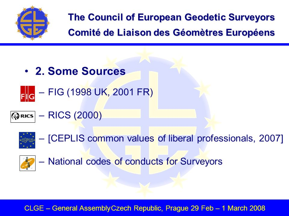 The Council of European Geodetic Surveyors Comité de Liaison des Géomètres Européens CLGE – General AssemblyCzech Republic, Prague 29 Feb – 1 March 2008 2.