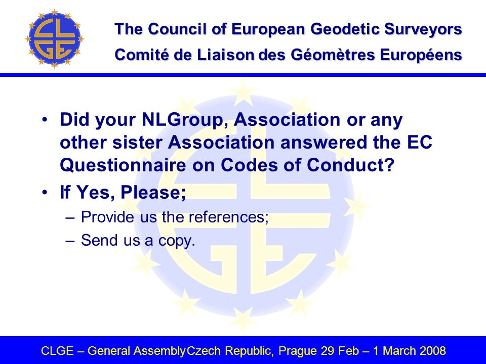The Council of European Geodetic Surveyors Comité de Liaison des Géomètres Européens CLGE – General AssemblyCzech Republic, Prague 29 Feb – 1 March 2008 Did your NLGroup, Association or any other sister Association answered the EC Questionnaire on Codes of Conduct.