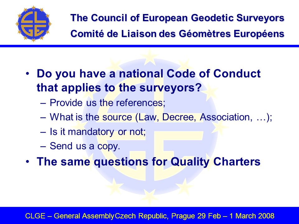 The Council of European Geodetic Surveyors Comité de Liaison des Géomètres Européens CLGE – General AssemblyCzech Republic, Prague 29 Feb – 1 March 2008 Do you have a national Code of Conduct that applies to the surveyors.