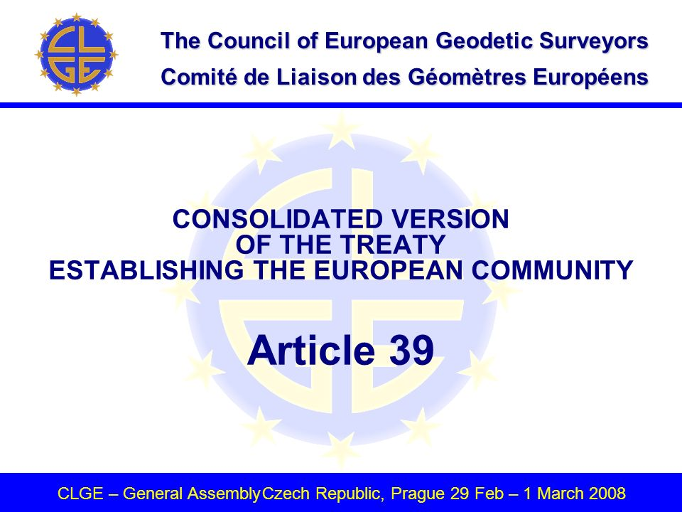 The Council of European Geodetic Surveyors Comité de Liaison des Géomètres Européens CLGE – General AssemblyCzech Republic, Prague 29 Feb – 1 March 2008 CONSOLIDATED VERSION OF THE TREATY ESTABLISHING THE EUROPEAN COMMUNITY Article 39