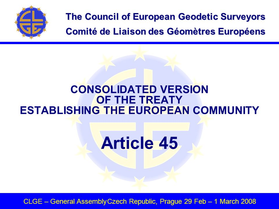 The Council of European Geodetic Surveyors Comité de Liaison des Géomètres Européens CLGE – General AssemblyCzech Republic, Prague 29 Feb – 1 March 2008 CONSOLIDATED VERSION OF THE TREATY ESTABLISHING THE EUROPEAN COMMUNITY Article 45